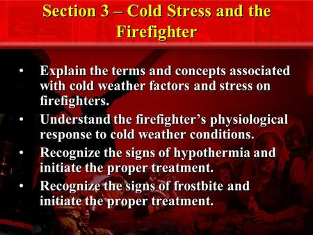 Section 3 – Cold Stress and the Firefighter Explain the terms and concepts associated with cold weather factors and stress on firefighters. Understand.