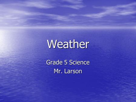 Weather Grade 5 Science Mr. Larson. What is Weather? Weather is the condition of the Earths Atmosphere at a given time. Weather is the condition of the.