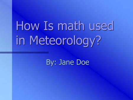 How Is math used in Meteorology? By: Jane Doe What exactly is meteorology? METEOROLOGY:The science that deals with the phenomena of the atmosphere, especially.