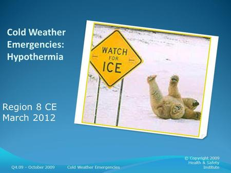Cold Weather Emergencies: Hypothermia Q4.09 – October 2009Cold Weather Emergencies © Copyright 2009 Health & Safety Institute Region 8 CE March 2012.