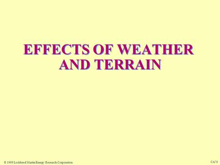 © 1999 Lockheed Martin Energy Research Corporation CA79 EFFECTS OF WEATHER AND TERRAIN.