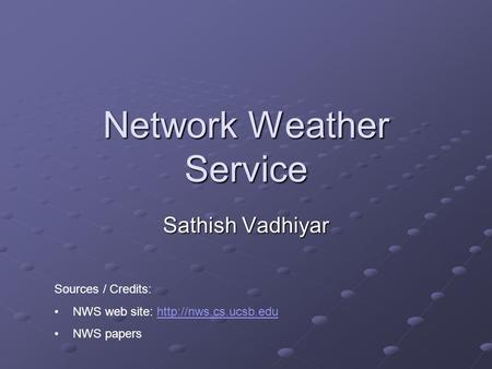 Network Weather Service Sathish Vadhiyar Sources / Credits: NWS web site:  NWS papers.