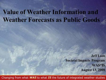 Jeff Lazo Societal Impacts Program WAS*IS August 13, 2008 Value of Weather Information and Weather Forecasts as Public Goods.