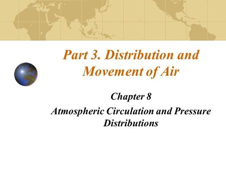 Part 3. Distribution and Movement of Air Chapter 8 Atmospheric Circulation and Pressure Distributions.