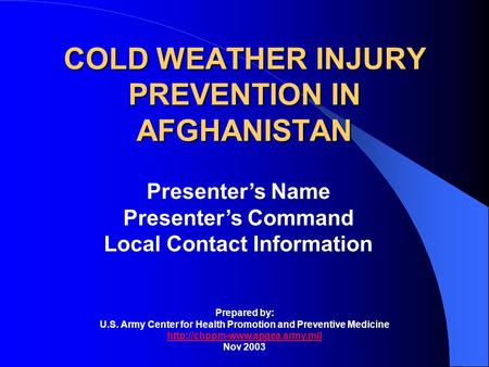 COLD WEATHER INJURY PREVENTION IN AFGHANISTAN Presenters Name Presenters Command Local Contact Information Prepared by: U.S. Army Center for Health Promotion.