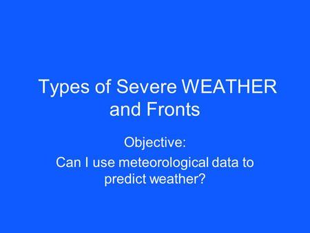 Types of Severe WEATHER and Fronts Objective: Can I use meteorological data to predict weather?