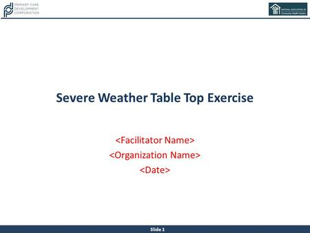 Slide 1 Severe Weather Table Top Exercise. Slide 2 About This Tool This tool is the result of a collaboration between the Primary Care Development Corporation.