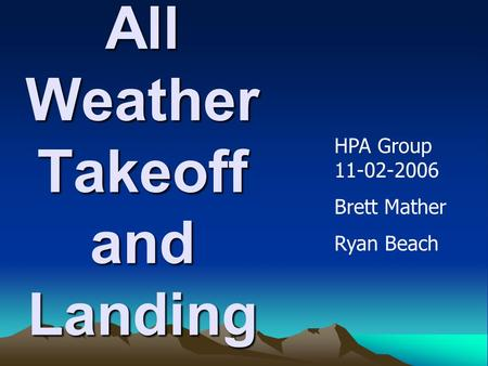 All Weather Takeoff and Landing HPA Group 11-02-2006 Brett Mather Ryan Beach.