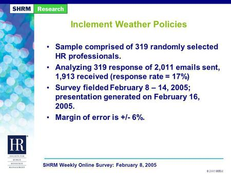 © 2005 SHRM SHRM Weekly Online Survey: February 8, 2005 Inclement Weather Policies Sample comprised of 319 randomly selected HR professionals. Analyzing.