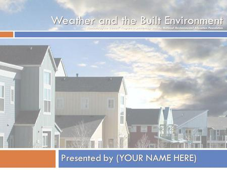 Weather and the Built Environment Presented by (YOUR NAME HERE) Produced by the COMET ® Program in partnership with the National Environmental Education.
