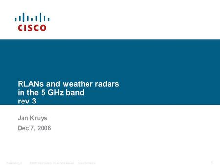 © 2006 Cisco Systems, Inc. All rights reserved.Cisco ConfidentialPresentation_ID 1 RLANs and weather radars in the 5 GHz band rev 3 Jan Kruys Dec 7, 2006.