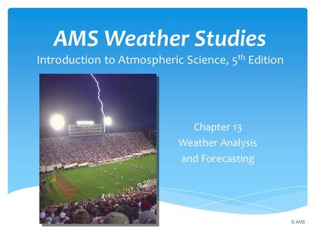 AMS Weather Studies Introduction to Atmospheric Science, 5 th Edition Chapter 13 Weather Analysis and Forecasting © AMS.