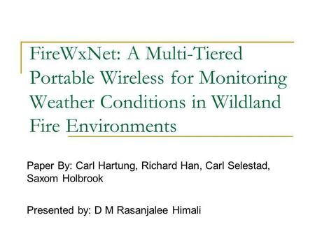 FireWxNet: A Multi-Tiered Portable Wireless for Monitoring Weather Conditions in Wildland Fire Environments Paper By: Carl Hartung, Richard Han, Carl Selestad,