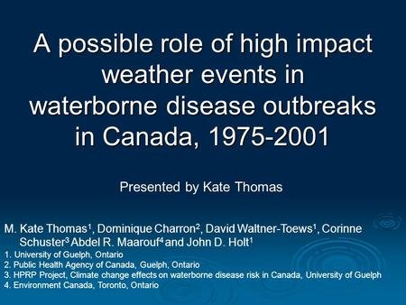 A possible role of high impact weather events in waterborne disease outbreaks in Canada, 1975-2001 Presented by Kate Thomas M. Kate Thomas 1, Dominique.