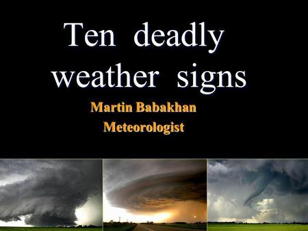 Ten deadly weather signs Martin Babakhan Meteorologist.