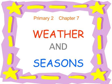 WEATHER AND SEASONS Primary 2 Chapter 7 Objectives : Students have the basic knowledge about weather and seasons. They can make simple sentences on weather.