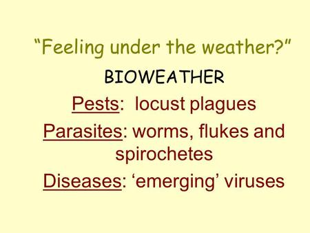 Feeling under the weather? BIOWEATHER Pests: locust plagues Parasites: worms, flukes and spirochetes Diseases: emerging viruses.