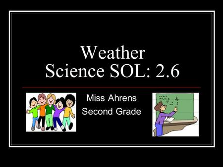 Weather Science SOL: 2.6 Miss Ahrens Second Grade.