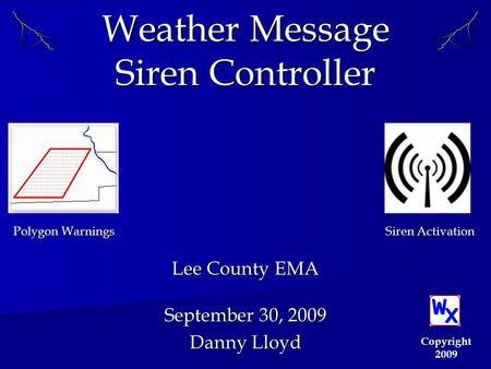 Weather Message Siren Controller Lee County EMA September 30, 2009 Danny Lloyd Copyright 2009 Polygon Warnings Siren Activation.
