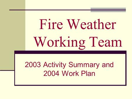 Fire Weather Working Team 2003 Activity Summary and 2004 Work Plan.