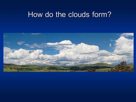 How do the clouds form?. Water Vapor Basics (names of different phase changes, latent heat) Humidity indices (there are 6 total). Saturation vapor pressure.