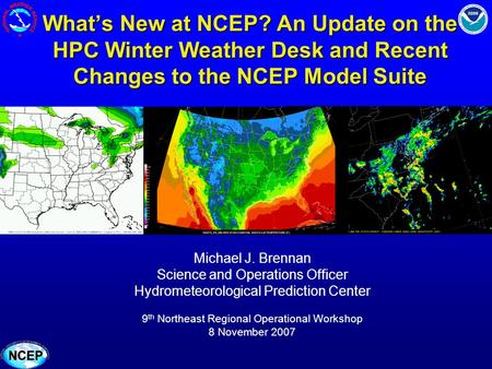 Whats New at NCEP? An Update on the HPC Winter Weather Desk and Recent Changes to the NCEP Model Suite Michael J. Brennan Science and Operations Officer.