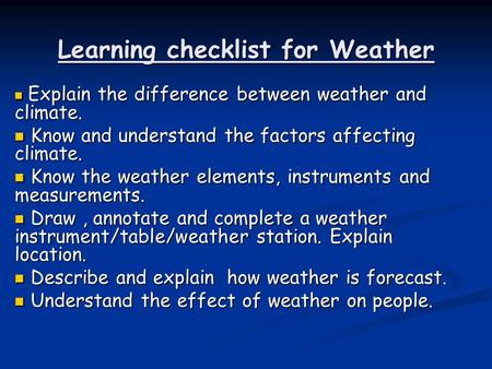 Learning checklist for Weather Explain the difference between weather and climate. Explain the difference between weather and climate. Know and understand.
