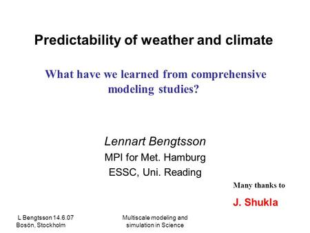 L Bengtsson 14.6.07 Bosön, Stockholm Multiscale modeling and simulation in Science Predictability of weather and climate What have we learned from comprehensive.