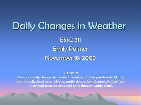 Daily Changes in Weather ESSC 311 Emily Palmer November 18, 2009 E.ES.01.21 Compare daily changes in the weather related to temperature (cold, hot, warm,
