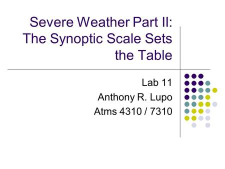 Severe Weather Part II: The Synoptic Scale Sets the Table Lab 11 Anthony R. Lupo Atms 4310 / 7310.