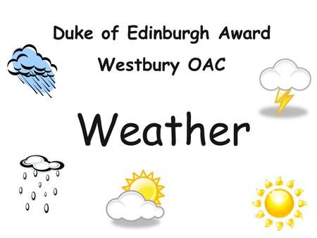 Weather Duke of Edinburgh Award Westbury OAC. Aims of Session Understand the effects that the weather has on you and your activities. Where to look for.