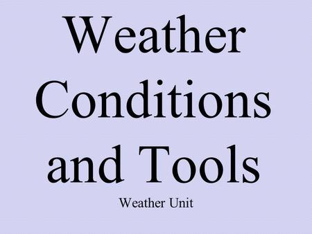Weather Conditions and Tools Weather Unit. Weather changes occur day to day and from season to season.