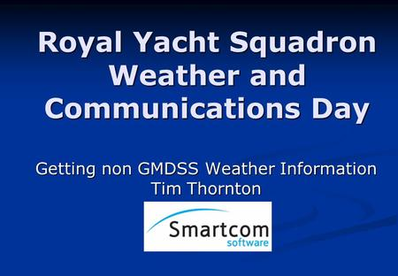 Royal Yacht Squadron Weather and Communications Day Getting non GMDSS Weather Information Tim Thornton.