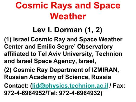 Cosmic Rays and Space Weather Lev I. Dorman (1, 2) (1) Israel Cosmic Ray and Space Weather Center and Emilio Segre Observatory affiliated to Tel Aviv University,
