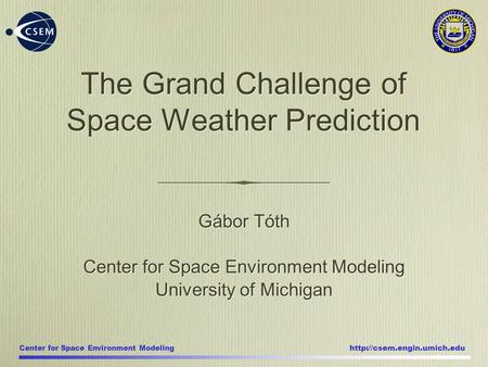 Center for Space Environment Modeling  Gábor Tóth Center for Space Environment Modeling University of Michigan Gábor Tóth Center.
