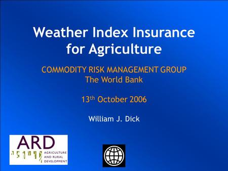 UKRAINIAN AGRICULTURAL WEATHER RISK MANAGEMENT WORLD BANK COMMODITY RISK MANAGEMENT GROUP Ulrich Hess Joanna Syroka PhD January 20 2004 UKRAINIAN AGRICULTURAL.