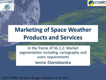 COST ES0803 4th MCM: Brugge, November 16-18, 2010 Marketing of Space Weather Products and Services In the frame o f SG 2.2: Market segmentation including.
