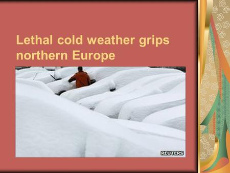 Lethal cold weather grips northern Europe. BBC supposes that the main reason of the heavy snowfall: Cold air moving down from Siberia has contributed.