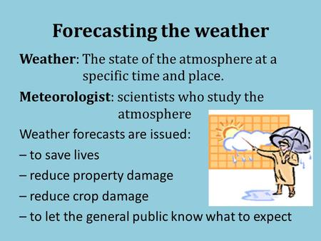 Forecasting the weather Weather: The state of the atmosphere at a specific time and plac e. Meteorologist: scientists who study the atmosphere Weather.