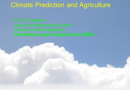 Climate Prediction and Agriculture M.V.K. Sivakumar Agricultural Meteorology Division Climate & Water Department World Meteorological Organization (WMO)