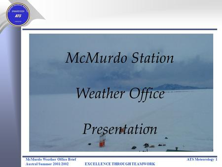 ATS Meteorology 1McMurdo Weather Office Brief Austral Summer 2001/2002EXCELLENCE THROUGH TEAMWORK McMurdo Station Weather Office Presentation.