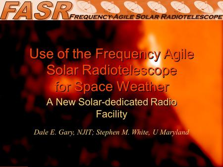 Use of the Frequency Agile Solar Radiotelescope for Space Weather A New Solar-dedicated Radio Facility Dale E. Gary, NJIT; Stephen M. White, U Maryland.