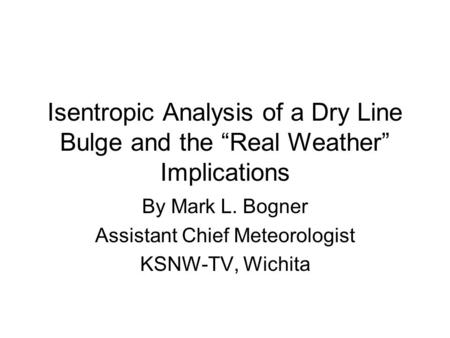 Isentropic Analysis of a Dry Line Bulge and the Real Weather Implications By Mark L. Bogner Assistant Chief Meteorologist KSNW-TV, Wichita.