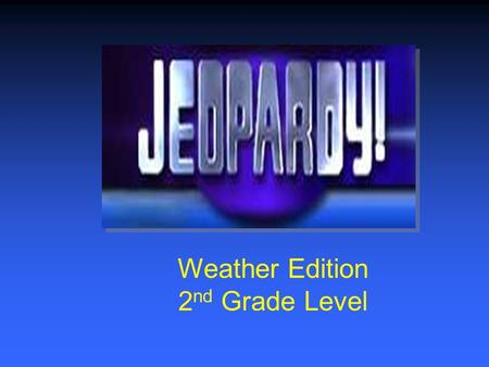 Weather Edition 2 nd Grade Level $200 $400 $600 $800 $1000 $200 $400 $600 $800 $1000 $200 $400 $600 $800 $1000 $200 $400 $600 $800 $1000 Amazing Weather.