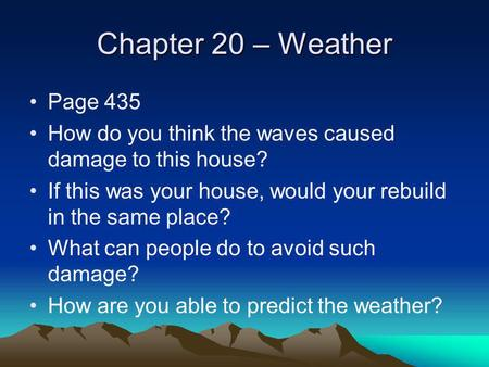 Chapter 20 – Weather Page 435 How do you think the waves caused damage to this house? If this was your house, would your rebuild in the same place? What.