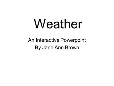 Weather An Interactive Powerpoint By Jane Ann Brown.