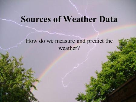 Sources of Weather Data How do we measure and predict the weather?