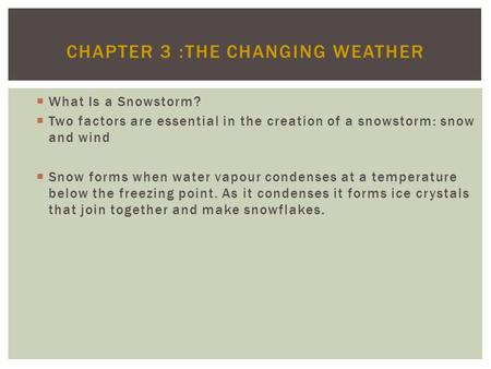 CHAPTER 3 :THE CHANGING WEATHER What Is a Snowstorm? Two factors are essential in the creation of a snowstorm: snow and wind Snow forms when water vapour.