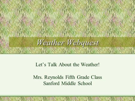 Weather Webquest Lets Talk About the Weather! Mrs. Reynolds Fifth Grade Class Sanford Middle School.