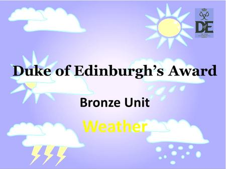 Duke of Edinburghs Award Bronze Unit Weather. (wet̸hər) noun the general condition of the atmosphere at a particular time and place, with regard to the.